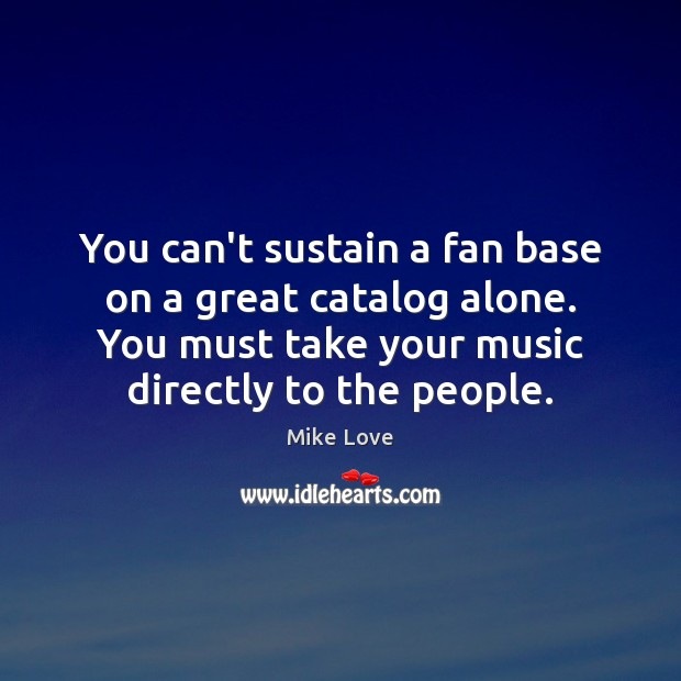 You can't sustain a fan base on a great catalog alone. You Mike Love Picture Quote