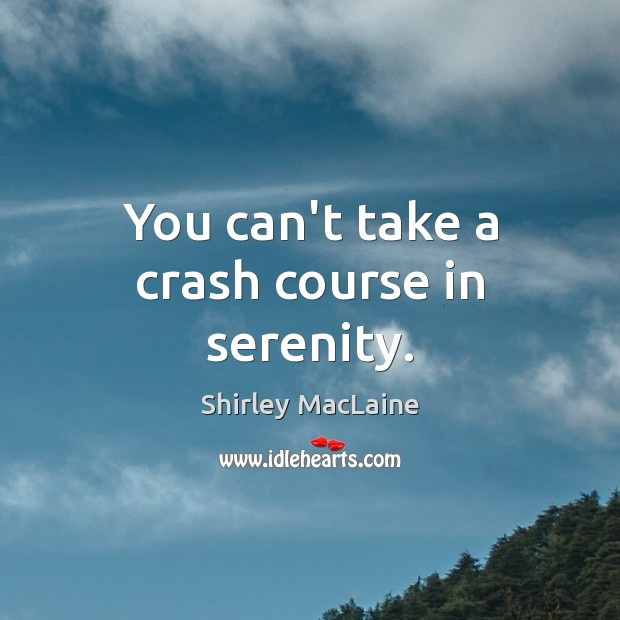 You can't take a crash course in serenity. Shirley MacLaine Picture Quote