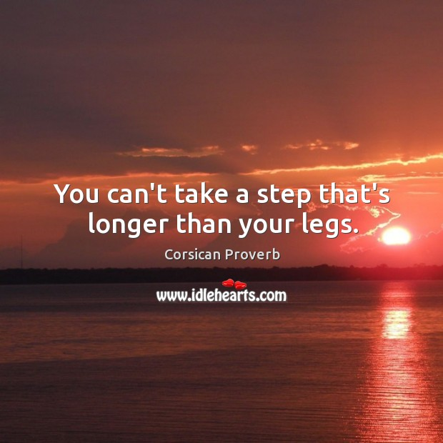 Image, You can't take a step that's longer than your legs.