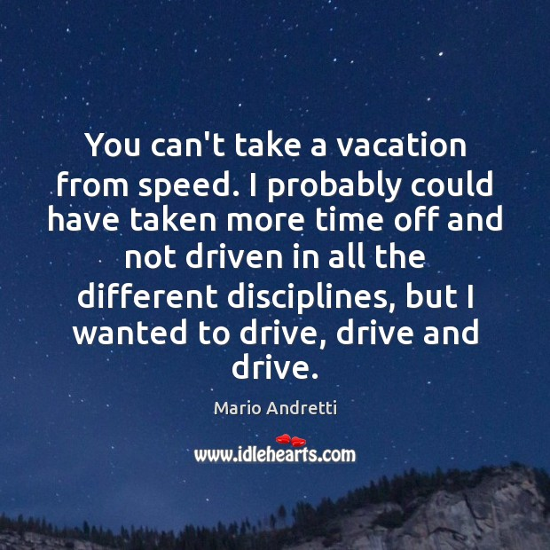 You can't take a vacation from speed. I probably could have taken Image
