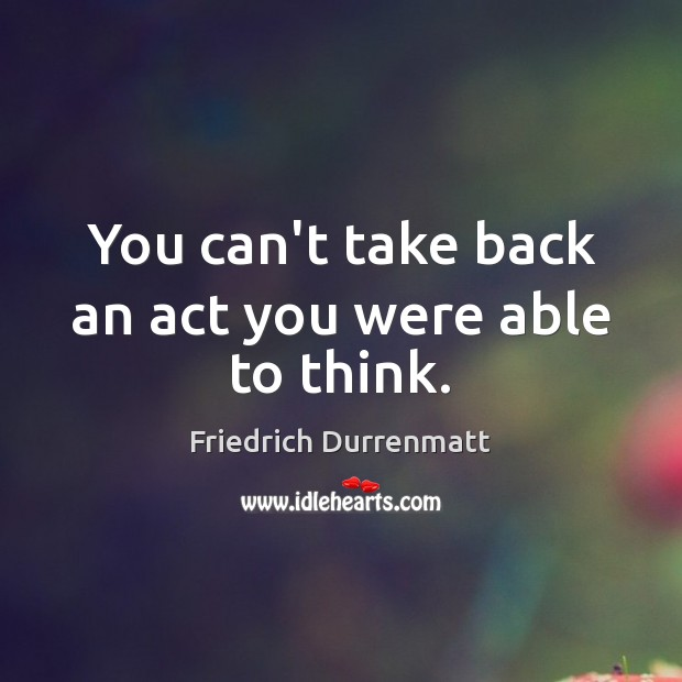 You can't take back an act you were able to think. Friedrich Durrenmatt Picture Quote