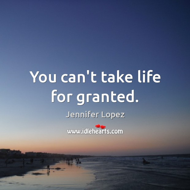 You can't take life for granted. Jennifer Lopez Picture Quote