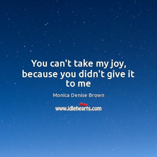 You can't take my joy, because you didn't give it to me Image