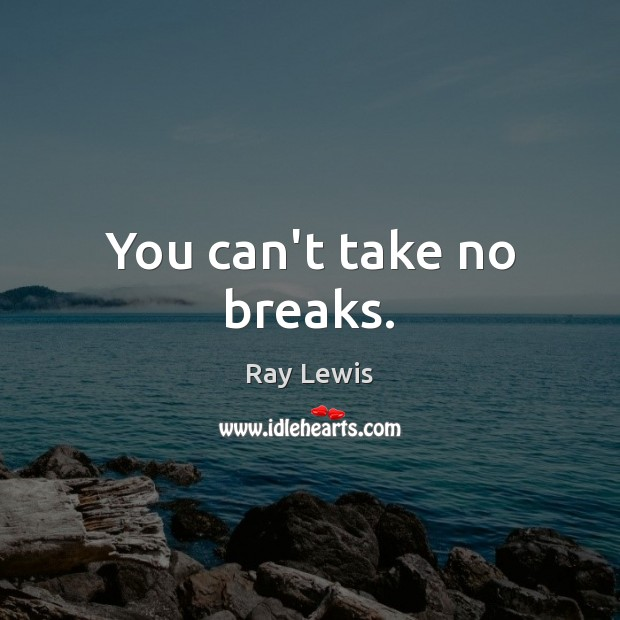 You can't take no breaks. Image