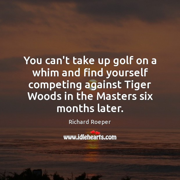 You can't take up golf on a whim and find yourself competing Image