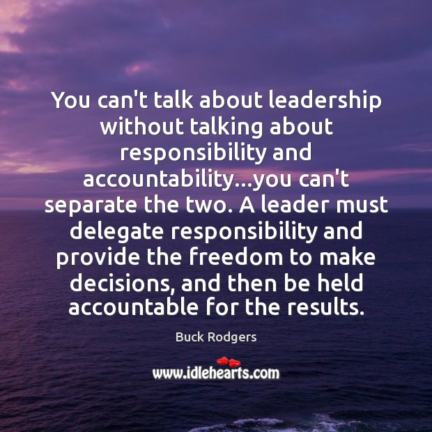 You can't talk about leadership without talking about responsibility and accountability…you Buck Rodgers Picture Quote