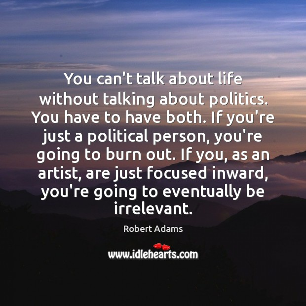 You can't talk about life without talking about politics. You have to Image