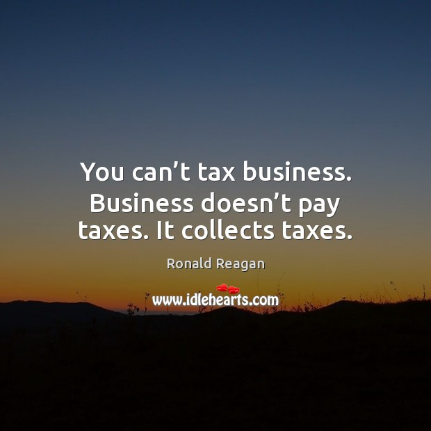 Image, You can't tax business. Business doesn't pay taxes. It collects taxes.