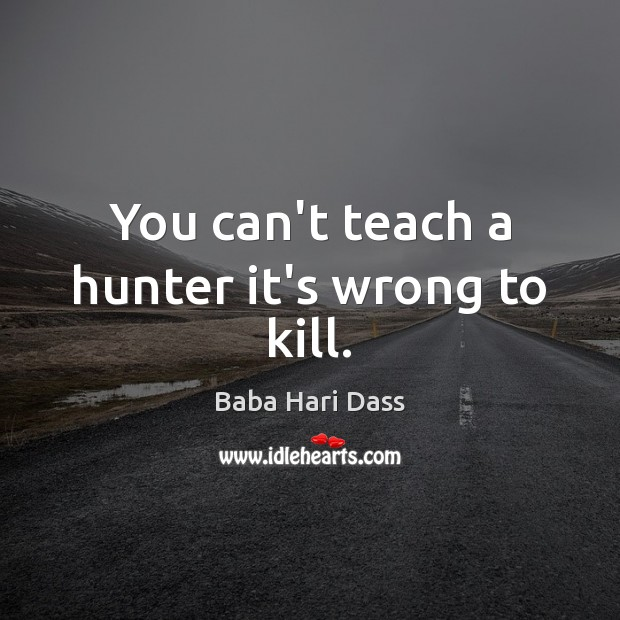 You can't teach a hunter it's wrong to kill. Image