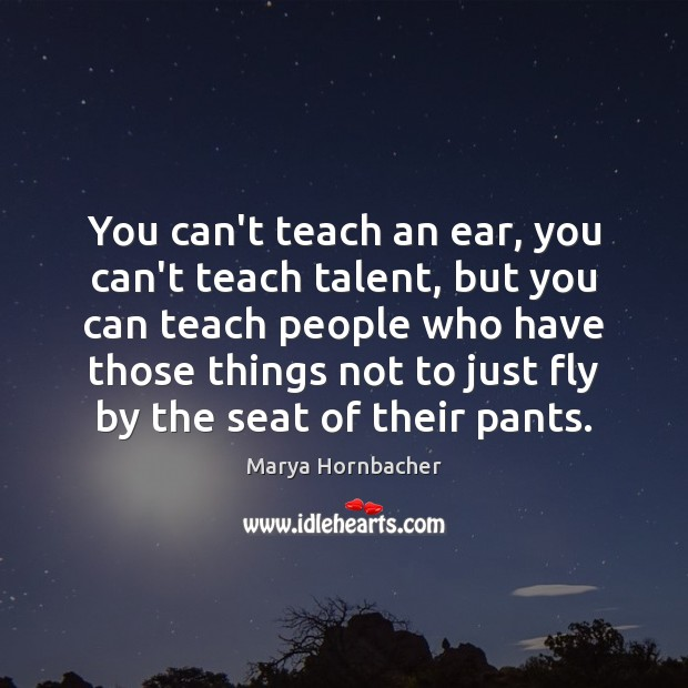 You can't teach an ear, you can't teach talent, but you can Marya Hornbacher Picture Quote