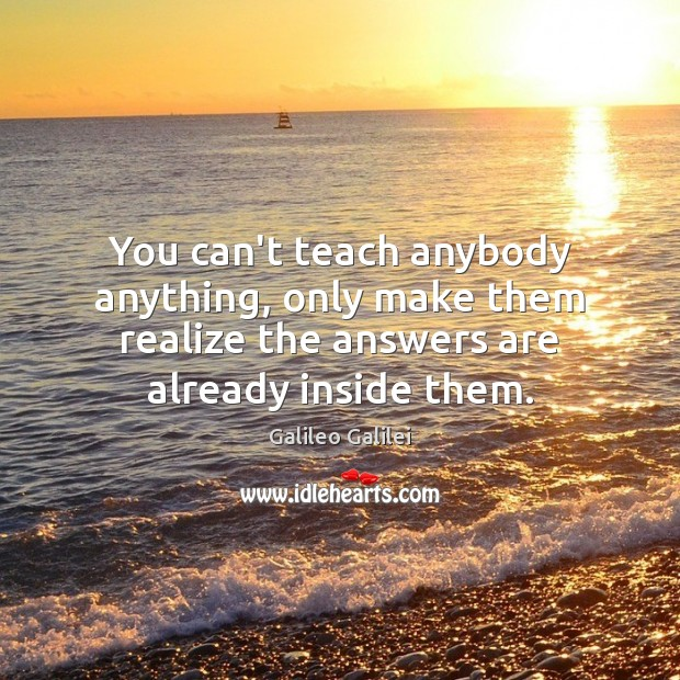 You can't teach anybody anything, only make them realize the answers are Galileo Galilei Picture Quote