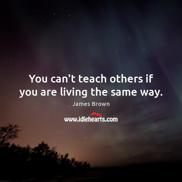 You can't teach others if you are living the same way. Image