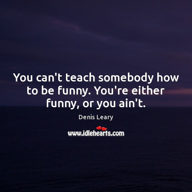 You can't teach somebody how to be funny. You're either funny, or you ain't. Denis Leary Picture Quote