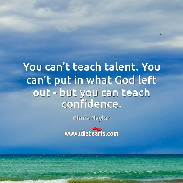You can't teach talent. You can't put in what God left out – but you can teach confidence. Gloria Naylor Picture Quote
