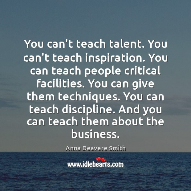 You can't teach talent. You can't teach inspiration. You can teach people Image