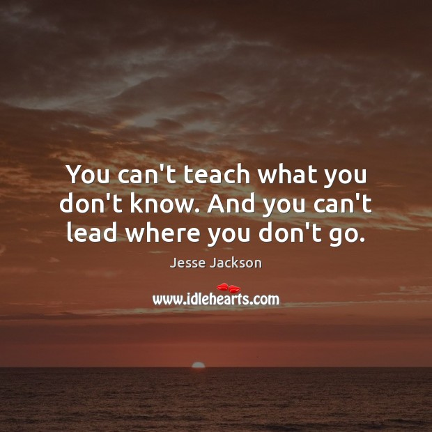 You can't teach what you don't know. And you can't lead where you don't go. Jesse Jackson Picture Quote