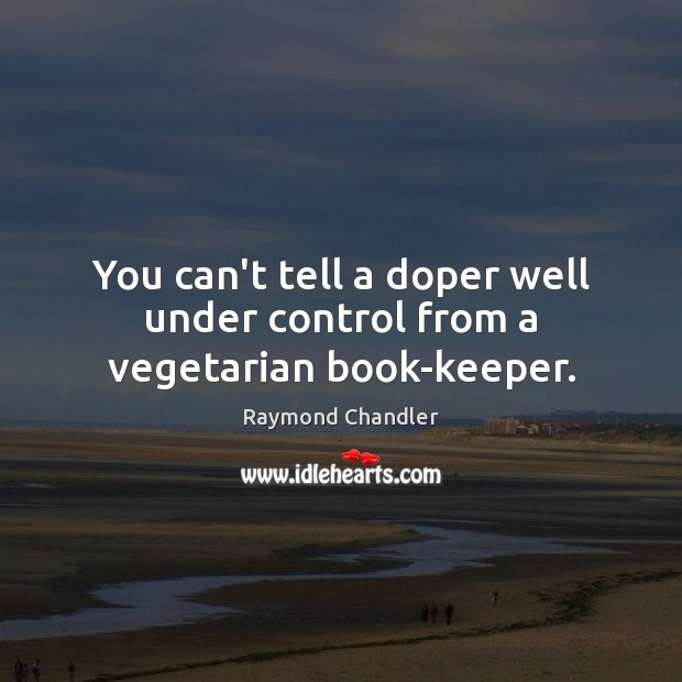 You can't tell a doper well under control from a vegetarian book-keeper. Raymond Chandler Picture Quote
