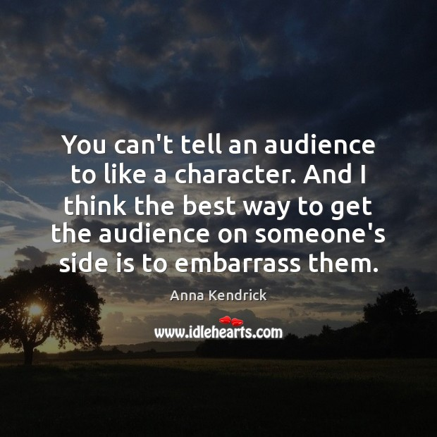 You can't tell an audience to like a character. And I think Anna Kendrick Picture Quote