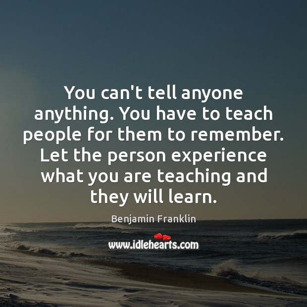 You can't tell anyone anything. You have to teach people for them Benjamin Franklin Picture Quote