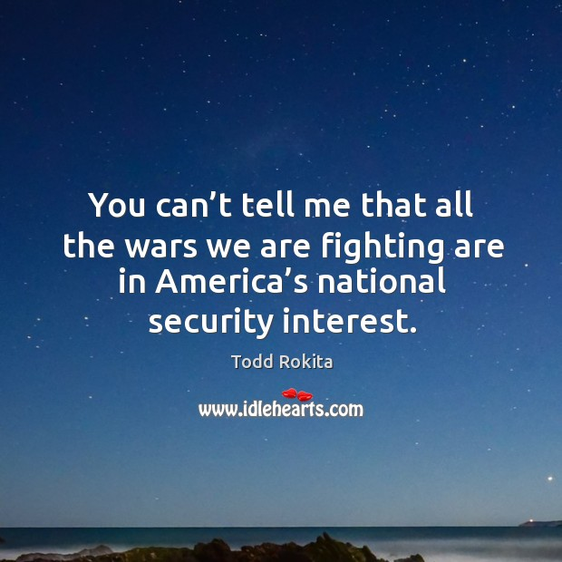 You can't tell me that all the wars we are fighting are in america's national security interest. Image
