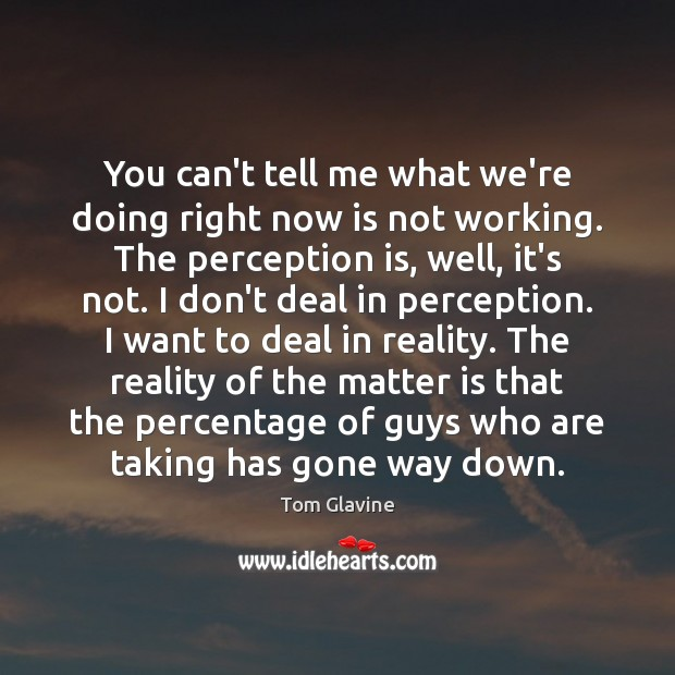 You can't tell me what we're doing right now is not working. Perception Quotes Image