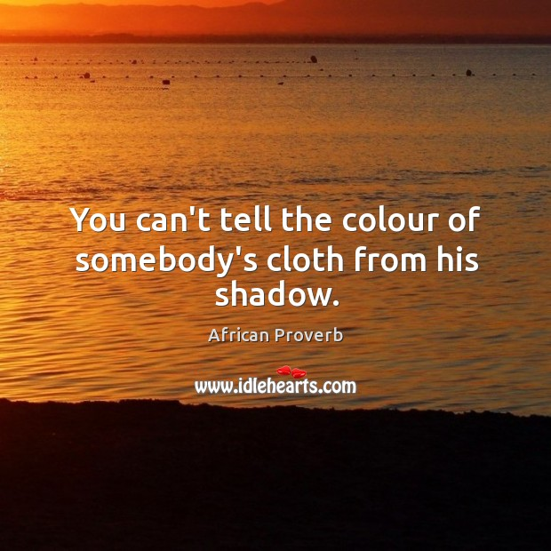 Image, You can't tell the colour of somebody's cloth from his shadow.