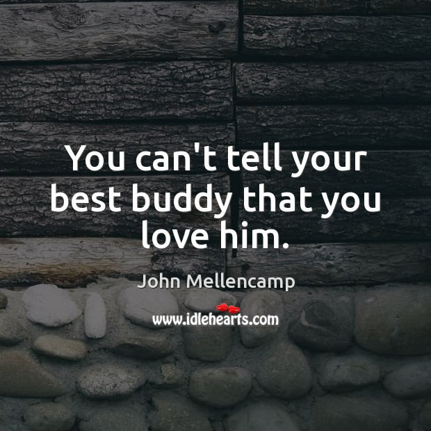 You can't tell your best buddy that you love him. John Mellencamp Picture Quote