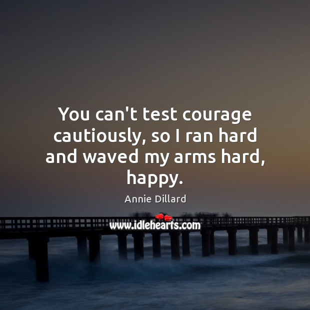 You can't test courage cautiously, so I ran hard and waved my arms hard, happy. Image