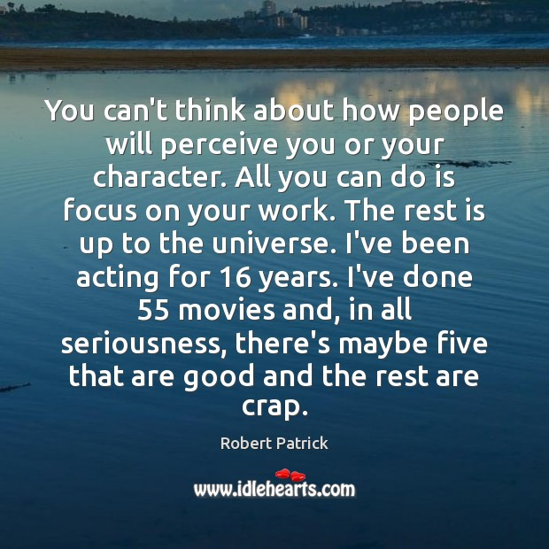 You can't think about how people will perceive you or your character. Image