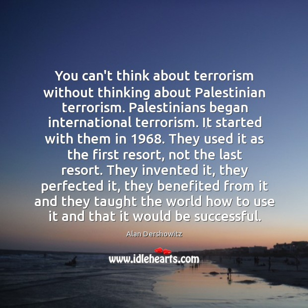 You can't think about terrorism without thinking about Palestinian terrorism. Palestinians began Image