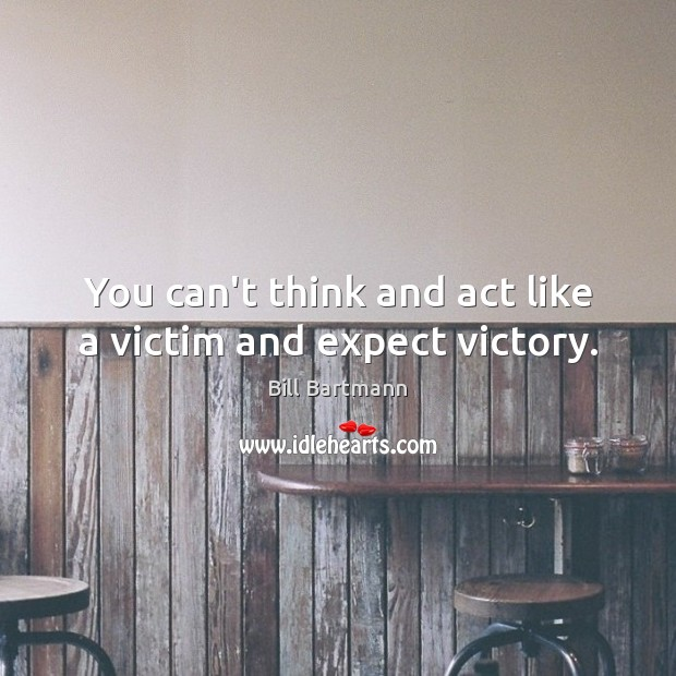 Image, You can't think and act like a victim and expect victory.