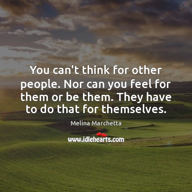 You can't think for other people. Nor can you feel for them Melina Marchetta Picture Quote