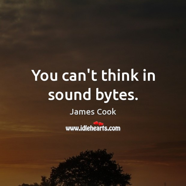 You can't think in sound bytes. James Cook Picture Quote
