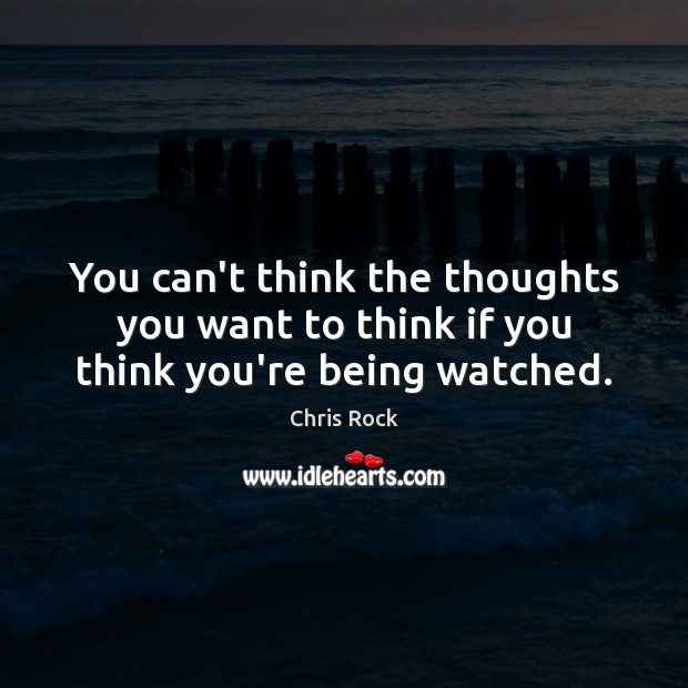 You can't think the thoughts you want to think if you think you're being watched. Chris Rock Picture Quote