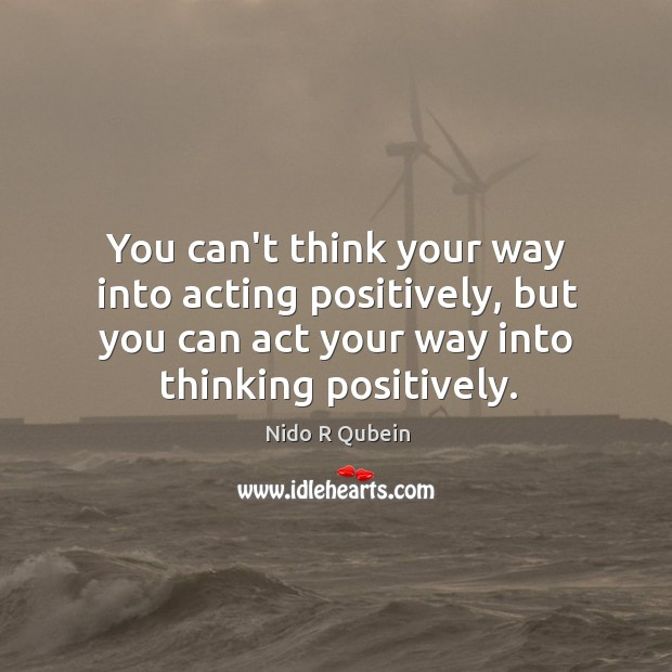 You can't think your way into acting positively, but you can act Nido R Qubein Picture Quote