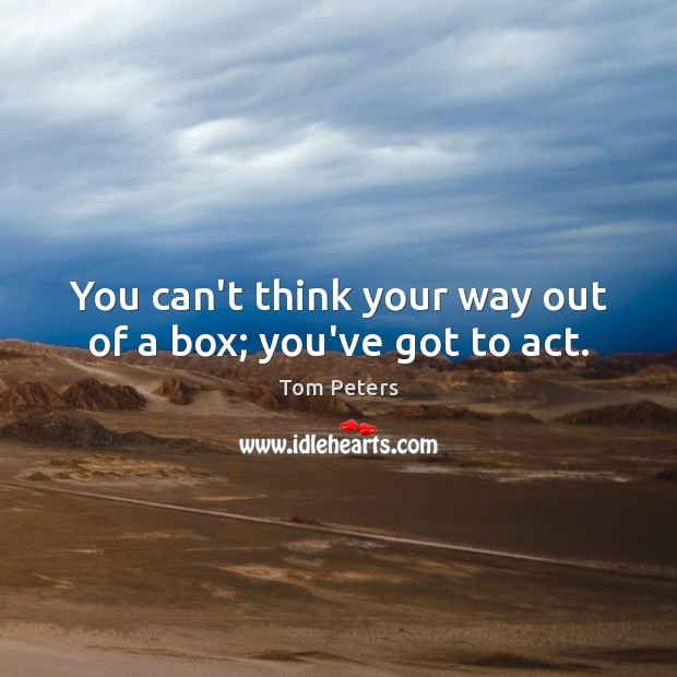 You can't think your way out of a box; you've got to act. Tom Peters Picture Quote