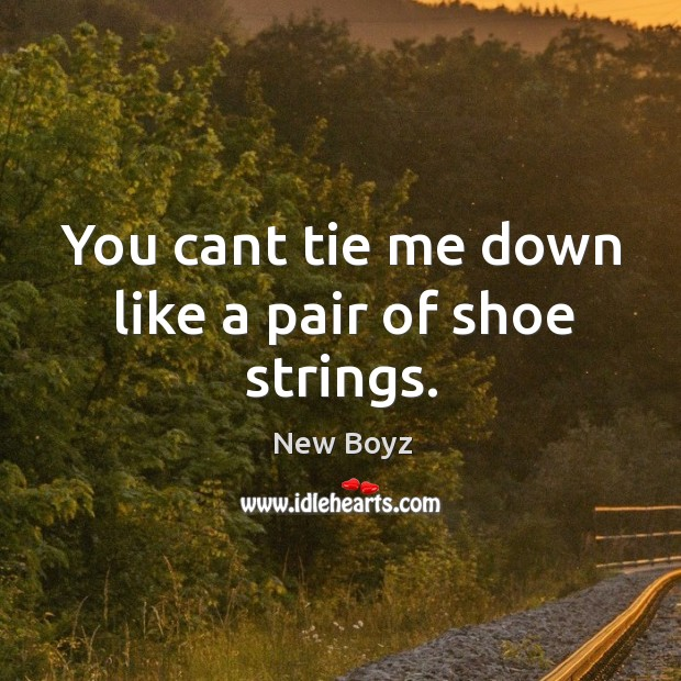 You cant tie me down like a pair of shoe strings. New Boyz Picture Quote