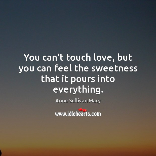 Image, You can't touch love, but you can feel the sweetness that it pours into everything.