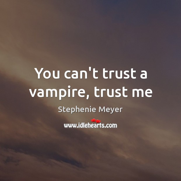 You can't trust a vampire, trust me Image