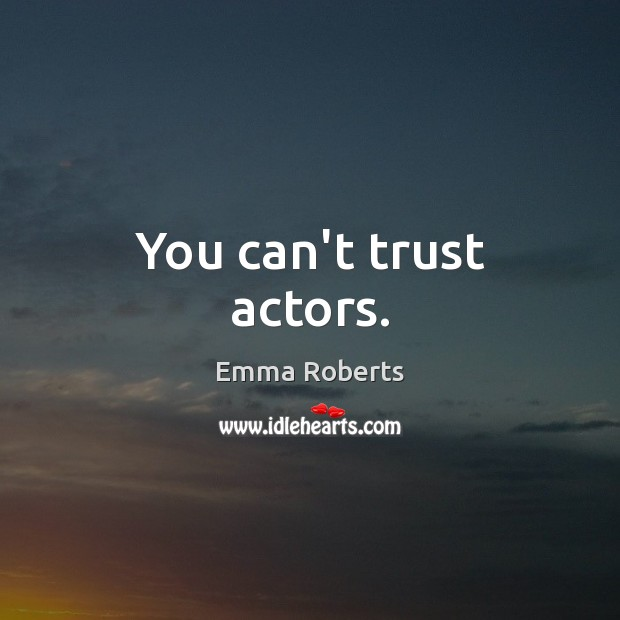 You can't trust actors. Emma Roberts Picture Quote