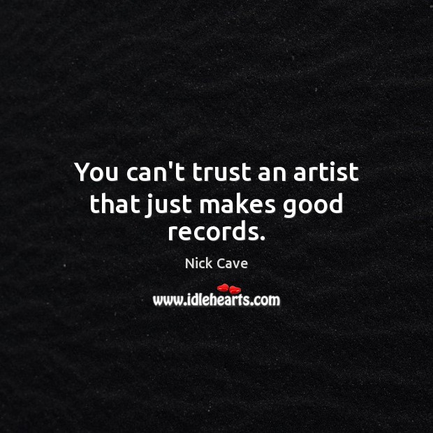 You can't trust an artist that just makes good records. Nick Cave Picture Quote