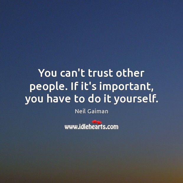 You can't trust other people. If it's important, you have to do it yourself. Neil Gaiman Picture Quote