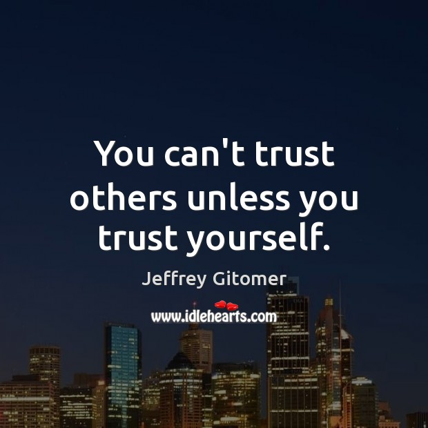 You can't trust others unless you trust yourself. Jeffrey Gitomer Picture Quote