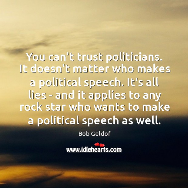You can't trust politicians. It doesn't matter who makes a political speech. Bob Geldof Picture Quote