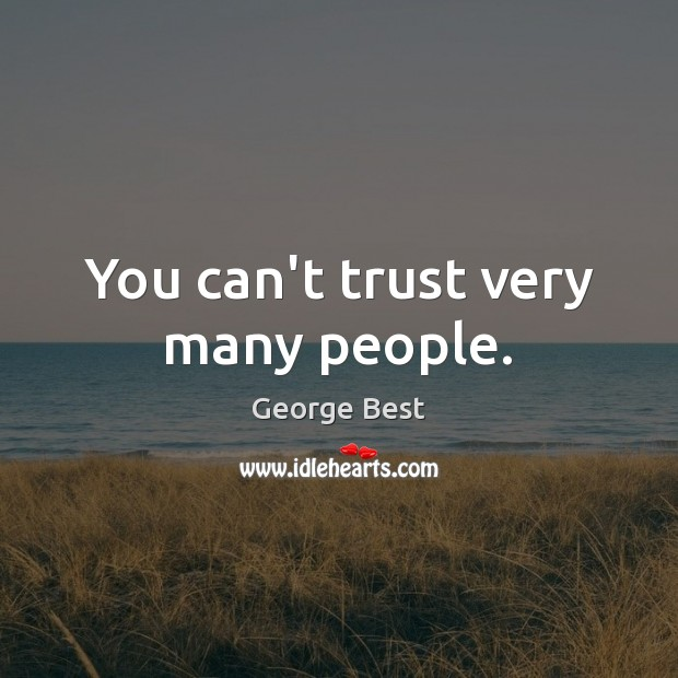 You can't trust very many people. Image