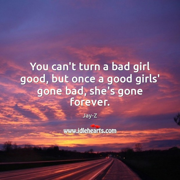 You can't turn a bad girl good, but once a good girls' gone bad, she's gone forever. Image