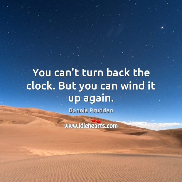 You can't turn back the clock. But you can wind it up again. Image