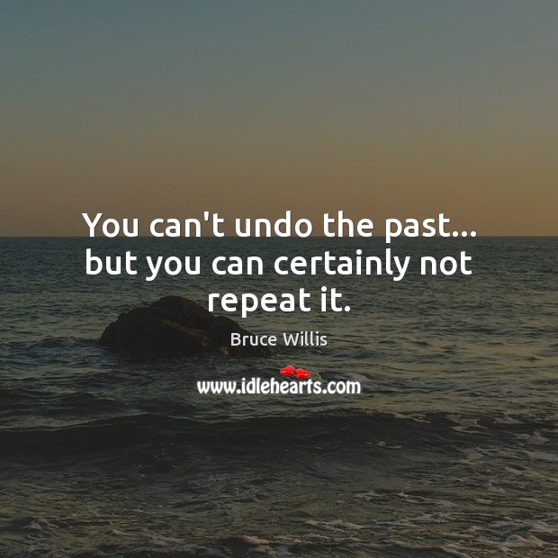 You can't undo the past… but you can certainly not repeat it. Bruce Willis Picture Quote
