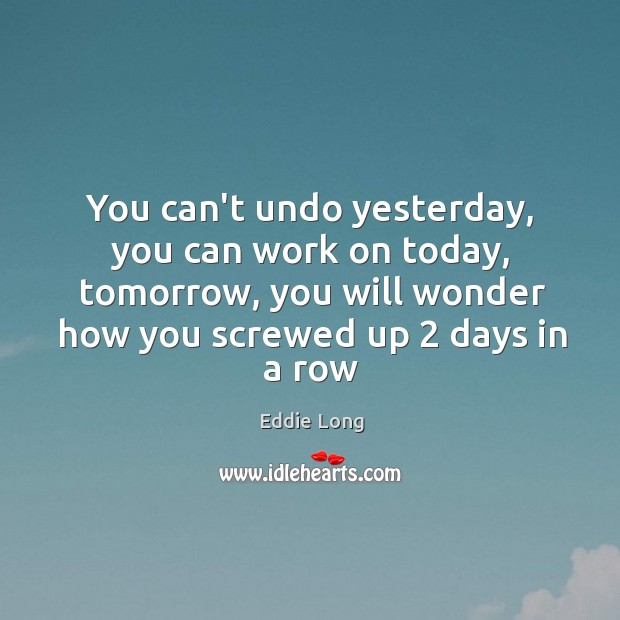 You can't undo yesterday, you can work on today, tomorrow, you will Image