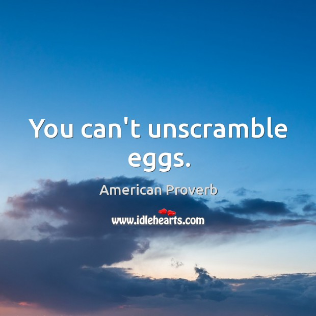 Image, You can't unscramble eggs.